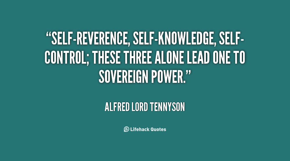 Self-reverence, self-knowledge, self-control; these three alone lead one to sovereign power. Alfred Lord Tennyson