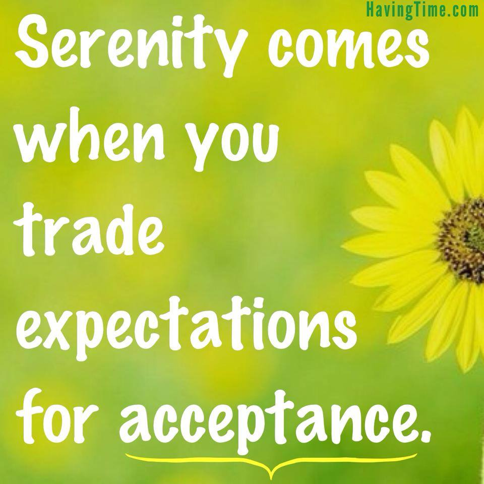 Serenity comes when you trade expectatioins for acceptance.