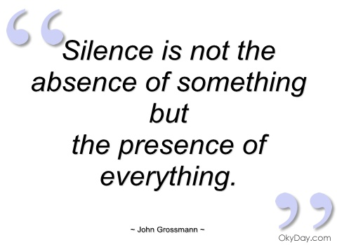 Silence is not the absence of something but the presence of everything. John Grossman