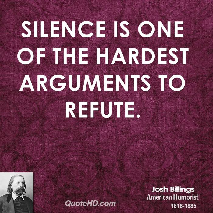 Silence is one of the hardest arguments to refute. Josh Billings