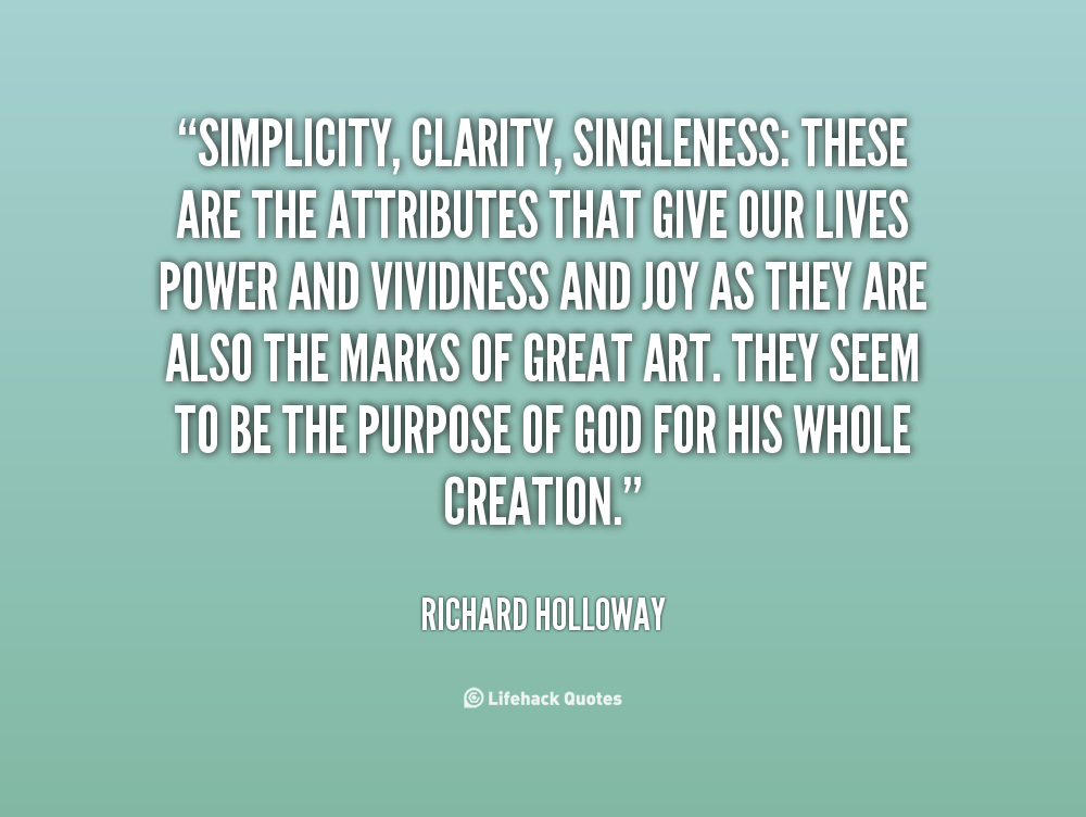 Simplicity, clarity, singleness These are the attributes that give our lives power and vividness and joy as they are also the marks of great art. They seem to be the ... Richard Holloway