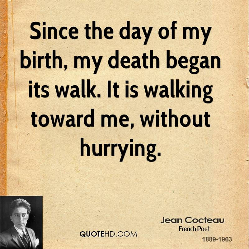 Since the day of my birth, my death began its walk. It is walking toward me, without hurrying. Jean Cocteau