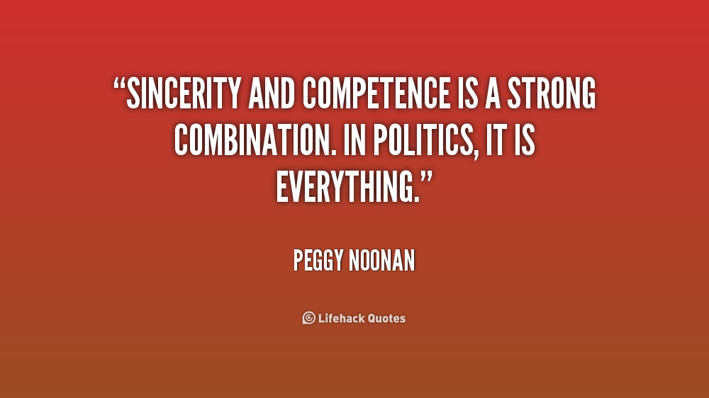 Sincerity and competence is a strong combination. In politics, it is everything. Peggy Noonan