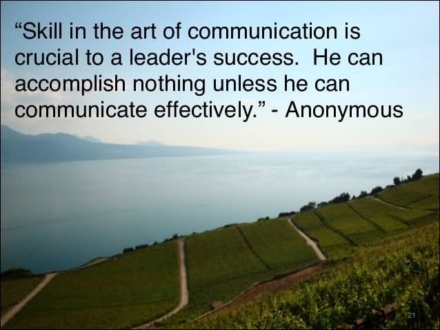 Skill in the art of communication is crucial to a leader's success. He can accomplish nothing unless he can communicate effectively