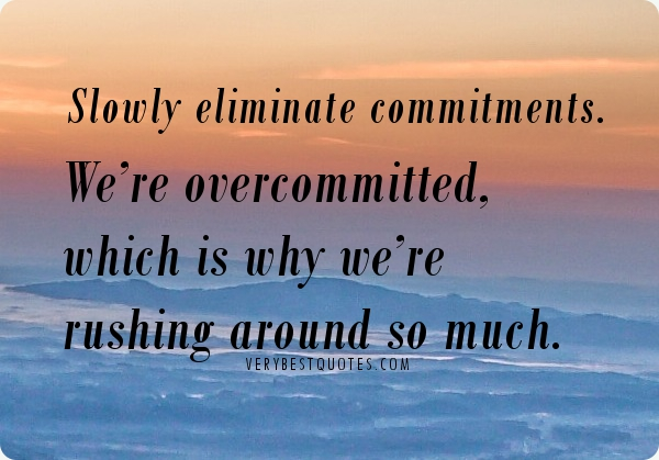 Slowly Eliminate Commitments We're Overcommitted Which Is Why We're Rushing Around So Much