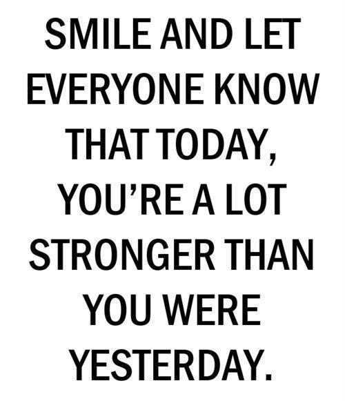 Smile and let everyone know that today, you're a lot stronger than you were yesterday