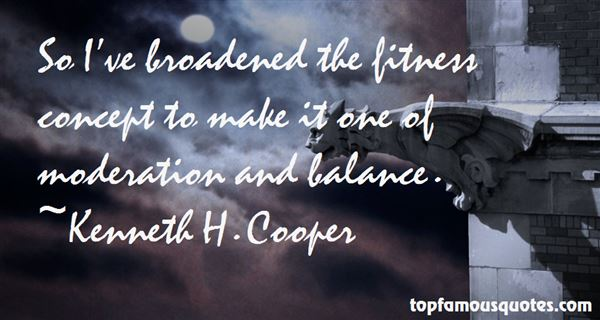 So I've broadened the fitness concept to make it one of moderation and balance. Kenneth H. Cooper