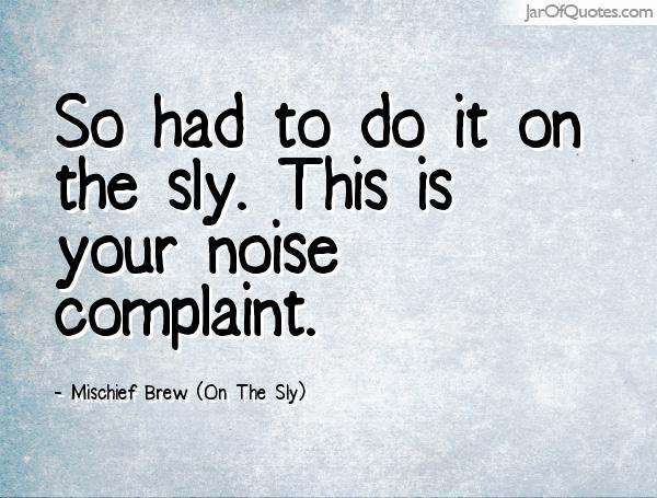 So had to do it on the sly. This is your noise complaint. Mischief Brew