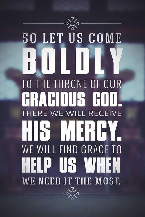 So let us come boldly to the throne of our gracious God. There we will receive his mercy, and we will find grace to help us when we need it most.