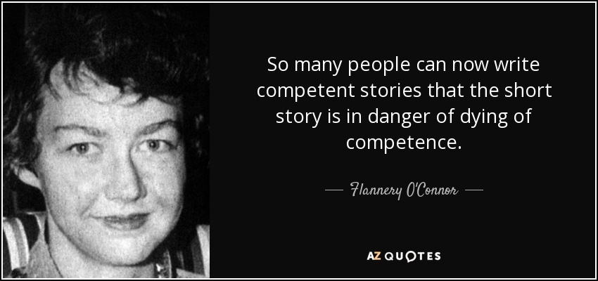 So many people can now write competent stories that the short story is in danger of dying of competence. Flannery O'Connor