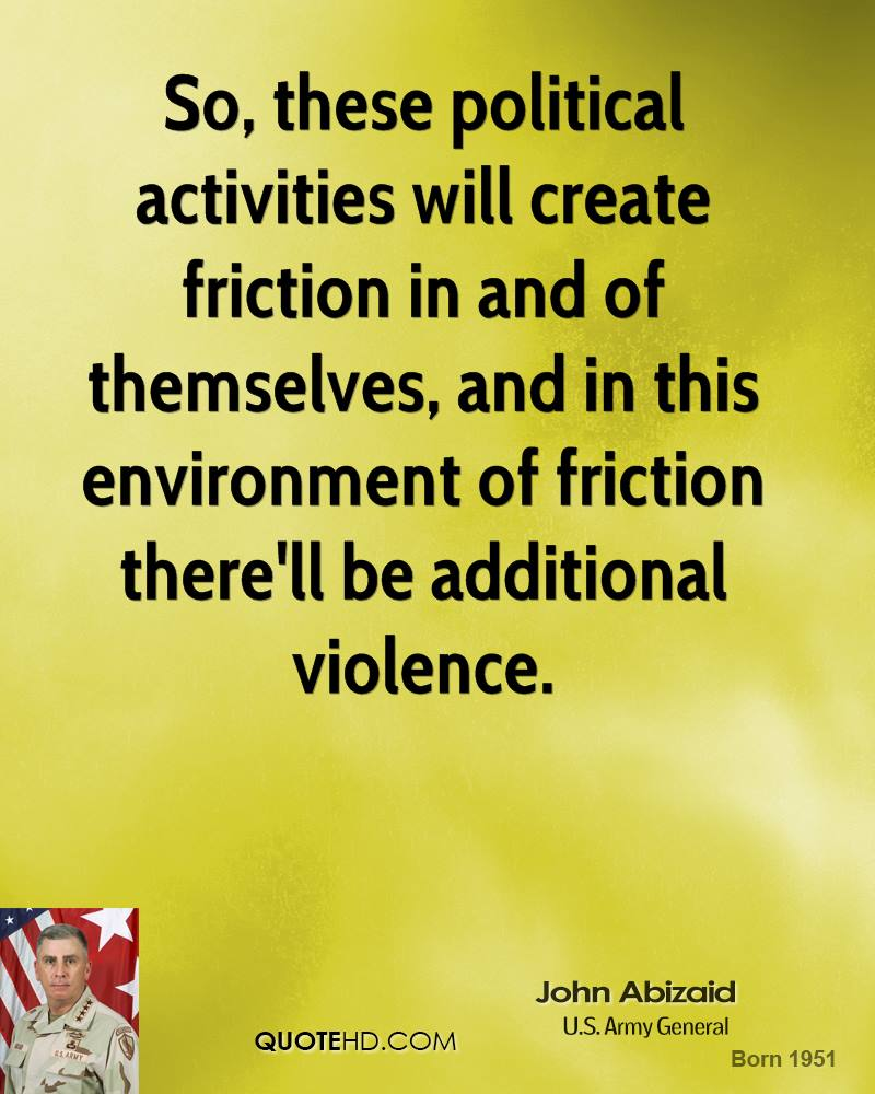 So, these political activities will create friction in and of themselves, and in this environment of friction there'll be additional violence. John Abizaid