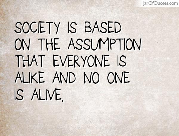 Society is based on the assumption that everyone is alike and no one is alive