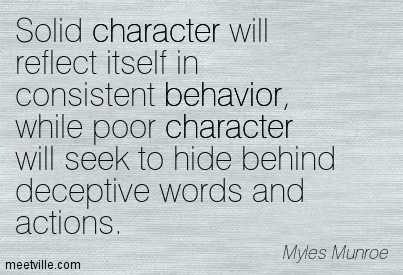 Solid Character Will Reflect Itself In Consistent Beahavior While Poor Character Will Seek To Hide Behind Deceptive Words And Actions. Myles Munroe
