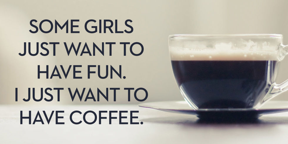Some girls just want to have fun. I just want to have coffee