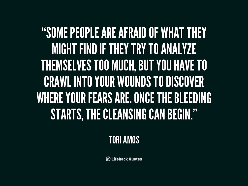 Some people are afraid of what they might find if they try to analyze themselves too much, but you have to crawl into your wounds to discover where your fears ... - Tori Amos