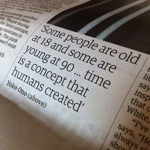 Some people are old at 18 and some are young at 90. Time is a concept that humans created - Yoko Ono