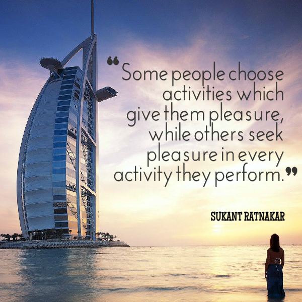 Some people choose activities which give them pleasure, while others seek pleasure.... Sukant Ratnakar