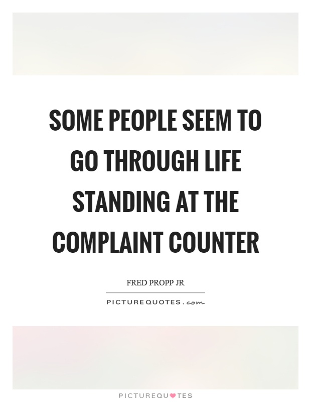 Some people seem to go through life standing at the complaint counter. Fred Propp Jr.
