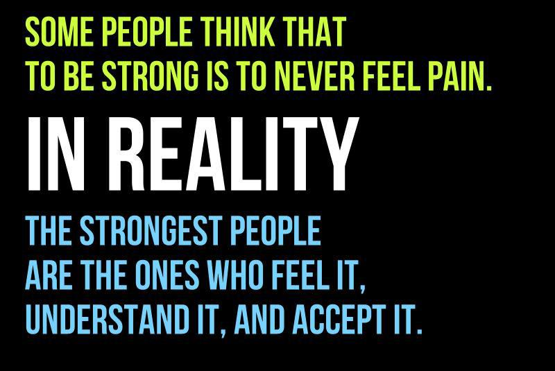 Some people think that to be strong is to never feel pain. In reality, the strongest people are the ones who feel it, understand it, accept it