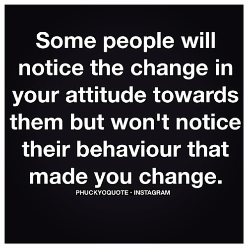 Some people will notice the change in your attitude towards them but won't notice it's their behaviour that made you change