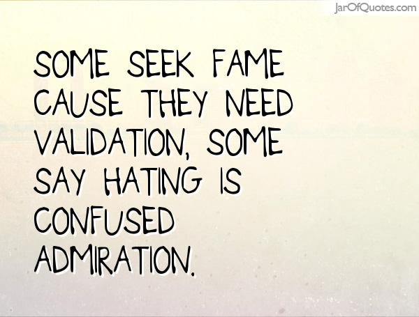 Some seek fame cause they need validation, Some say hating is confused admiration