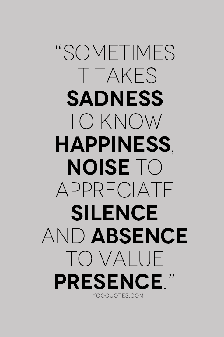 Sometimes It Takes Sadness To Know Happiness Noise To Appreciate Silence And Absence To Value Presence
