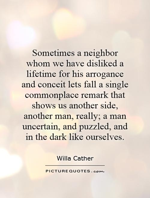 Sometimes a neighbor whom we have disliked a lifetime for his arrogance and conceit lets fall a single commonplace remark that shows us another side, ... Willa Cather