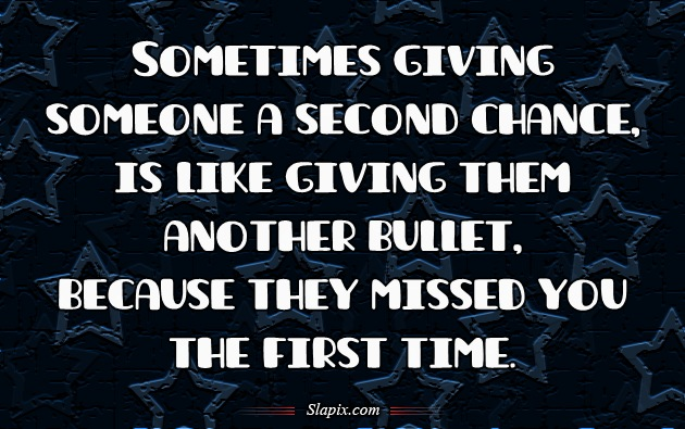 Sometimes giving someone a second chance is like giving them an extra bullet for their gun because they missed you the first time