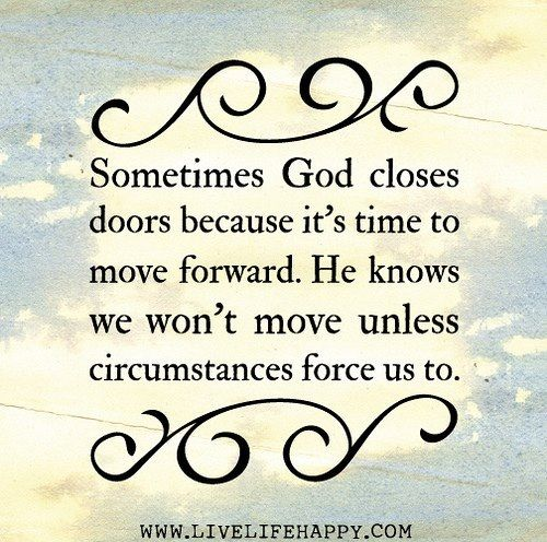 Sometimes god closes doors because it's time to move forward. He knows you won't move unless your circumstances force us to.
