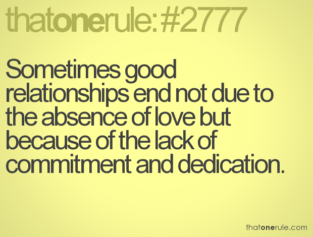 Sometimes good relationships end not due to the absence of love but because of the lack of commitment and dedication