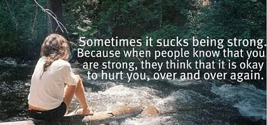 Sometimes it sucks being strong. because when people know that you are strong, they think that it is okay to hurt you, over and over again