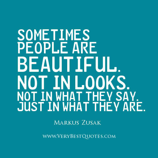 Sometimes people are beautiful.Not in looks.Not in what they say.Just in what they are. Markus Zusak