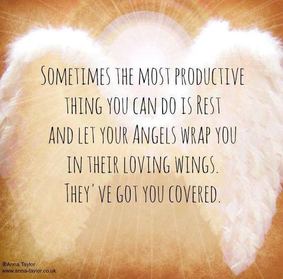 Sometimes the most productive thing you can do is REST and let your Angels wrap you in their loving wings. They've got you covered