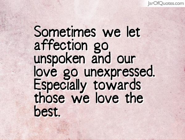 Sometimes we let affection go unspoken and our love go unexpressed. Especially towards those we love the best