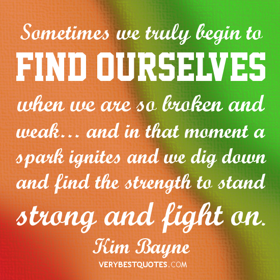 Sometimes we truly begin to find ourselves when we are so broken and weak, and in that moment a spark ignites and we dig down and find the.. Kim Bayne