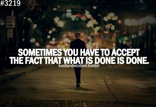 Sometimes you have to accept the fact that what is done is done.