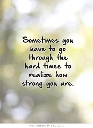 Sometimes you have to go through the hard times to realize how strong you are