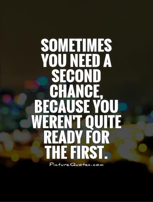 Sometimes you need a second chance, because you weren't quite ready for the first