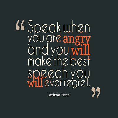 Speak when you are angry and you will make the best speech you will ever regret. Ambrose Bierce