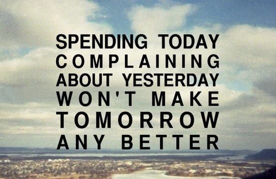 Spending today complaining about yesterday won't make tomorrow any better