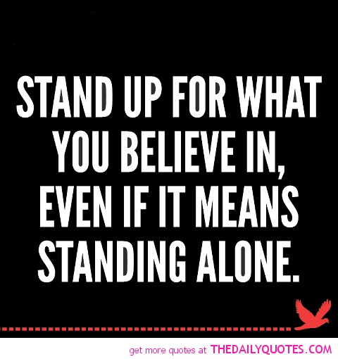 Stand up for what you believe in, even if it means standing alone