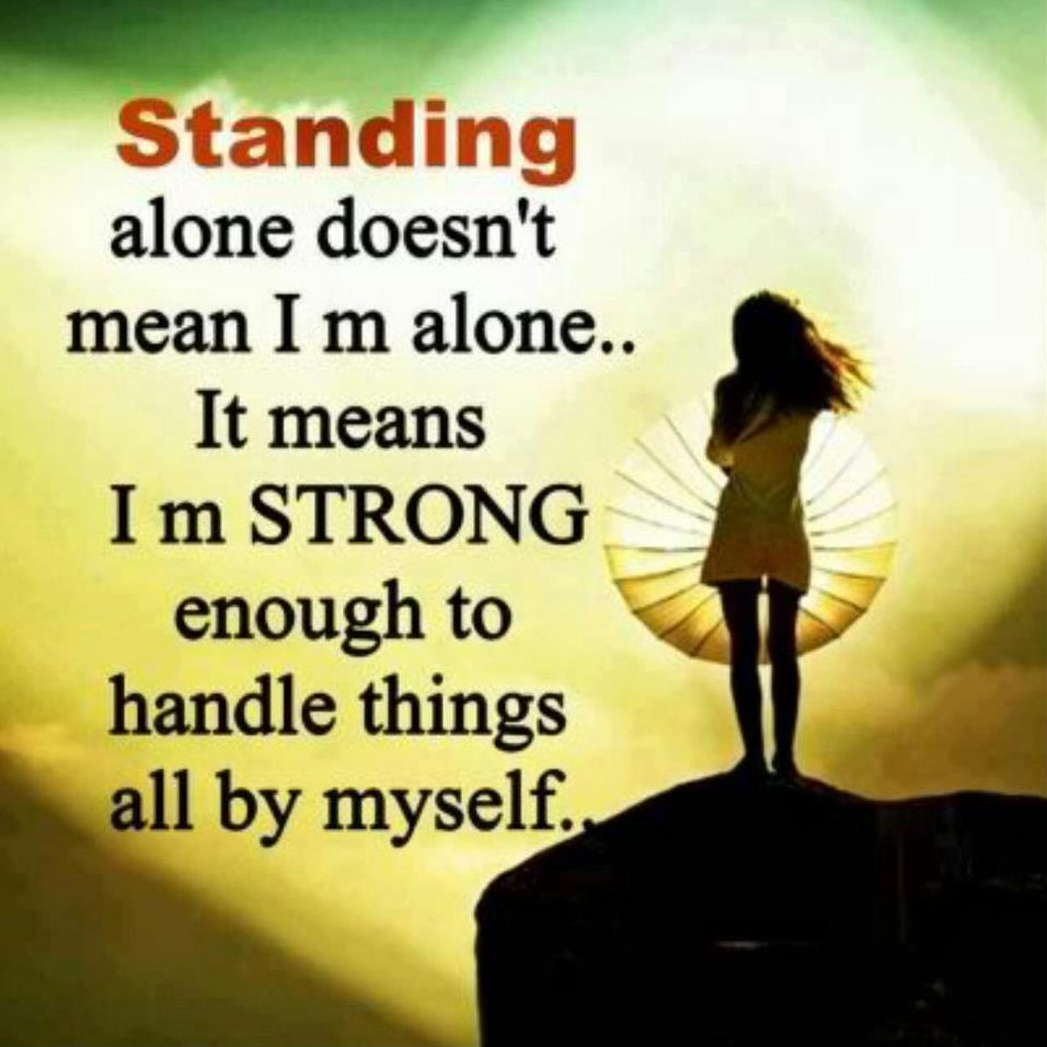 Standing alone doesn't mean I am alone, it means I'm strong enough to handle things all by myself