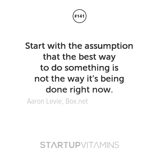 Start with the assumption that the best way to do something is not the way it's being done right now. Aaron Levie