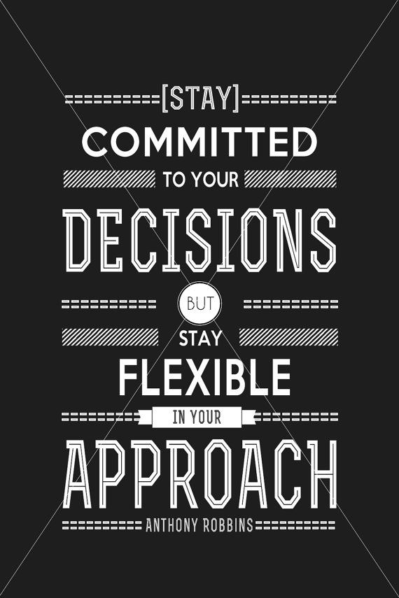 Stay committed to your decisions, but stay flexible in your approach. Anthony Robbins