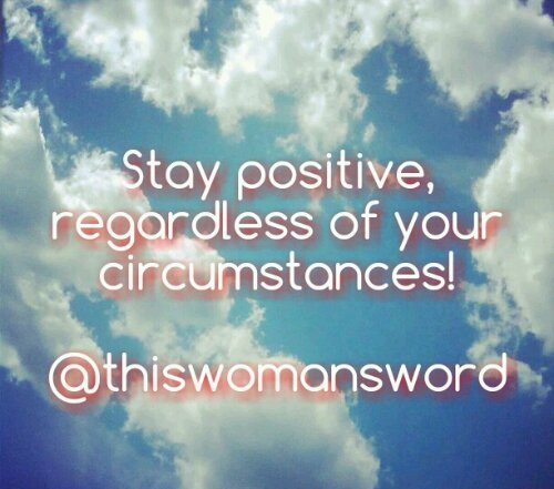 Stay positive, regardless of your circumstances.