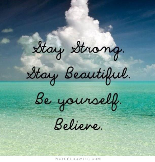 Stay strong. Stay beautiful. Be yourself. Believe