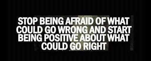 Stop being afraid of what could go wrong, and focus on what could go right