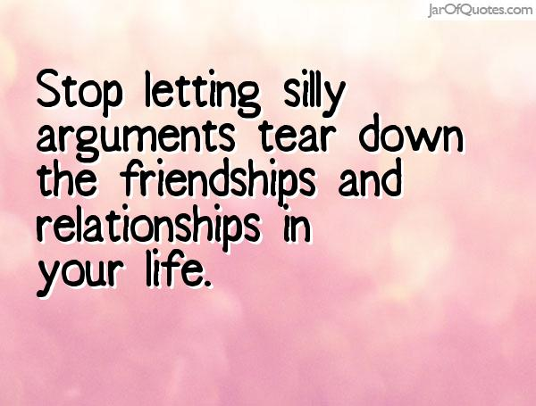 Stop letting silly arguments tear down the friendships and relationships in your life