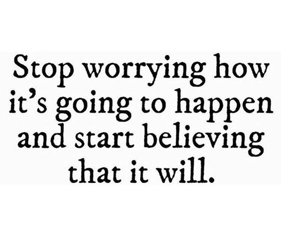 Stop worrying how it's going to happen and start believing that it ...