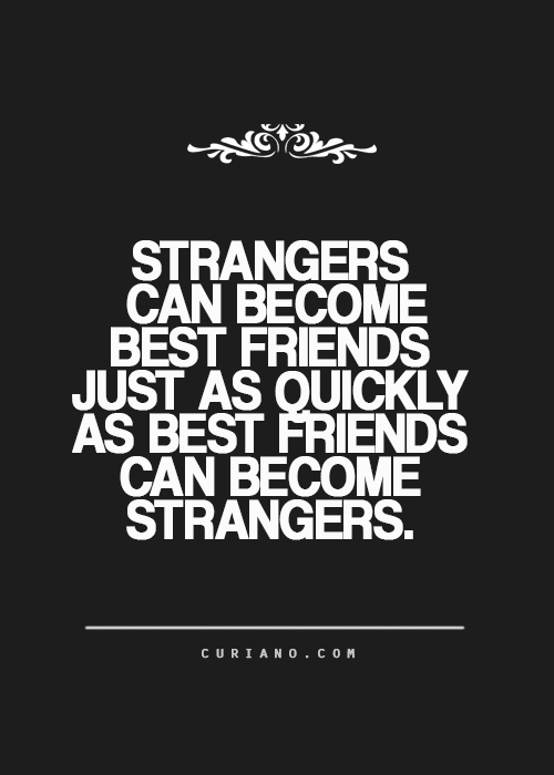 Strangers can become best friends just as easy as best friends can become strangers